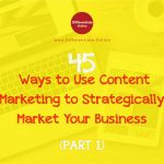 45 Ways to Use Content Marketing to Strategically Market Your Business (Part 1)